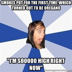 "Annoying Facebook Girl - Smokes pot for the first time, which turned out to be oregano ""I'm sooooo high right now"""
