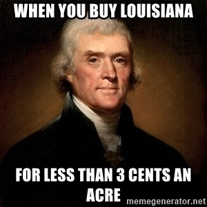 Thomas Jefferson - when you buy Louisiana for less than 3 cents an acre