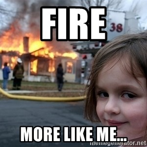 Disaster Girl - fire more like me...