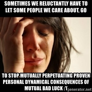 First World Problems - sometimes we reluctantly have to let some people we care about, go to stop mutually perpetuating proven personal dynamical consequences of mutual bad luck :'(