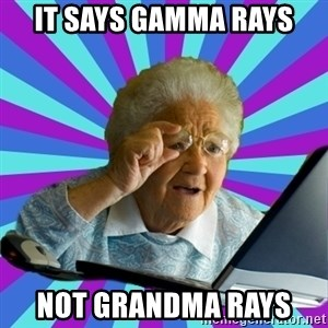 old lady - it says gamma rays  not grandma rays
