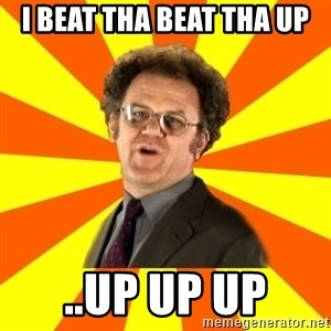 Dr. Steve Brule - I beat tha beat tha up ..Up up up
