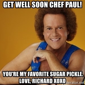 Gay Richard Simmons - Get well soon Chef Paul!  you're my favorite sugar pickle. love, Richard XOXO