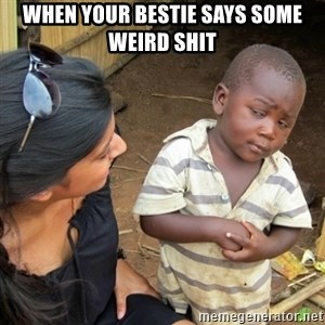 Skeptical 3rd World Kid - When your bestie says some weird shit