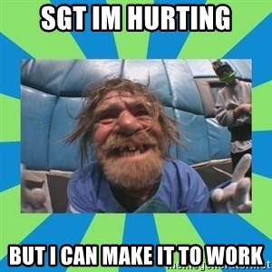 hurting henry - Sgt Im hurting but i can make it to work