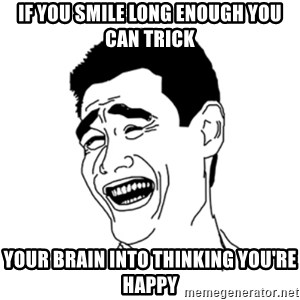 FU*CK THAT GUY - If you smile long enough you can trick your brain into thinking you're happy