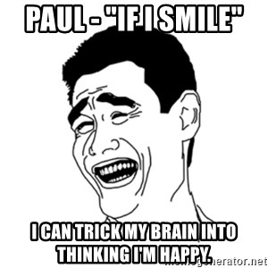 """FU*CK THAT GUY - Paul - """"If I smile"""" I can trick my brain into thinking i'm happy."""