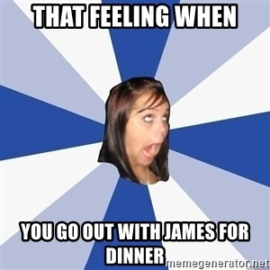 Annoying Facebook Girl - That feeling when you go out with James for dinner