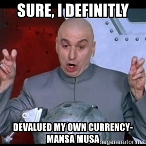 dr. evil quote - sure, I definitly devalued my own currency- mansa musa