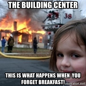 Disaster Girl - The Building Center This is what happens when  you forget breakfast!