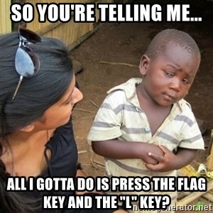"""Skeptical 3rd World Kid - so you're telling me... all I gotta do is press the flag key and the """"l"""" key?"""