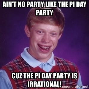 Bad Luck Brian - Ain't no party like the Pi Day Party cuz the Pi Day Party is irrational!