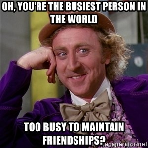 Willy Wonka - Oh, you're the busiest person in the world too busy to maintain friendships?