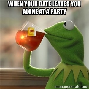 Kermit The Frog Drinking Tea - When your date leaves you alone at a party