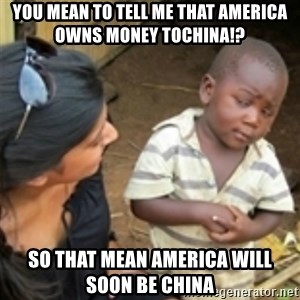 Skeptical african kid  - You mean to tell me that America owns Money toChina!? So that mean America will SOON BE CHINA