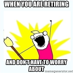 All the things - when you are retiring  and don't have to worry about