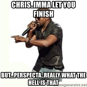 Imma Let you finish kanye west - Chris..Imma let you finish but...Perspecta..really what the hell is that