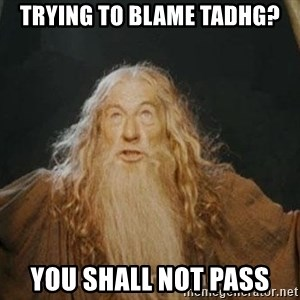 You shall not pass - Trying to blame Tadhg? YOU SHALL NOT PASS