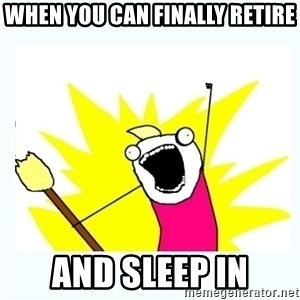 All the things - when you can finally retire and sleep in