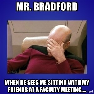Picard facepalm  - Mr. Bradford when he sees me sitting with my friends at a faculty meeting....