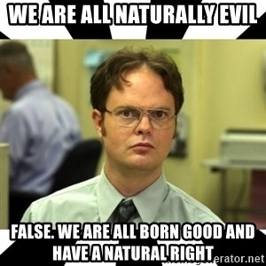 Dwight from the Office - we are all naturally evil  false. we are all born good and have a natural right
