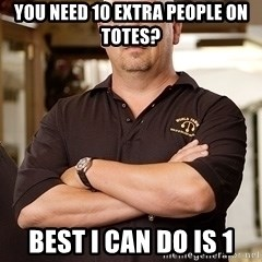 Pawn Stars Rick - you need 10 extra people on totes? best i can do is 1