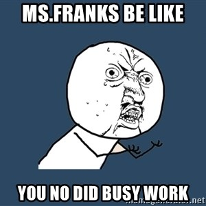 Y U No - ms.franks be like  you no did busy work