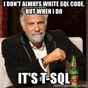 Most Interesting Man - I don't always write SQL code, but when I do It's T-SQL