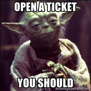 Advice Yoda - Open a ticket you should
