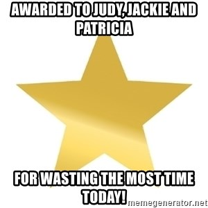 Gold Star Jimmy - Awarded to Judy, Jackie and Patricia For wasting the most time today!