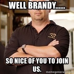 Pawn Stars Rick - Well Brandy...... So nice of you to join us.