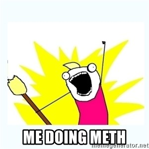 All the things - Me doing meth