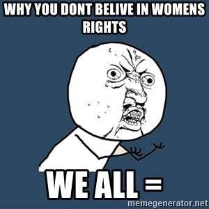 Y U No - why you dont belive in womens rights  we all =
