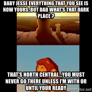 Lion King Shadowy Place - Baby Jesse everything that you see is now yours..But Dad what's That Dark Place ? That's North Central...You Must never Go There unless I'm with or until Your ready