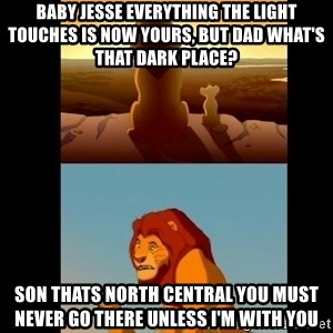 Lion King Shadowy Place - Baby Jesse everything the light touches is now yours, but Dad what's that dark place? Son thats North Central you must never go there unless I'm with you