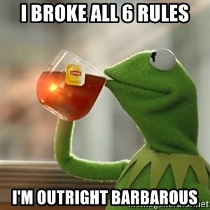 Kermit The Frog Drinking Tea - I broke all 6 rules I'm Outright barbarous