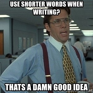 That'd be great guy - Use shorter words when writing? thats a damn good idea
