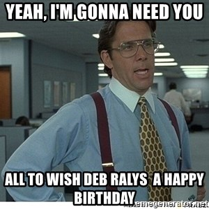Yeah If You Could Just - Yeah, i'm gonna need you  all to wish Deb Ralys  a happy birthday