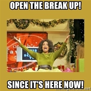 Oprah You get a - Open The Break Up! Since it's Here Now!