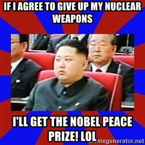 kim jong un - IF I AGREE TO GIVE UP MY NUCLEAR WEAPONS I'LL GET THE NOBEL PEACE PRIZE! LOL