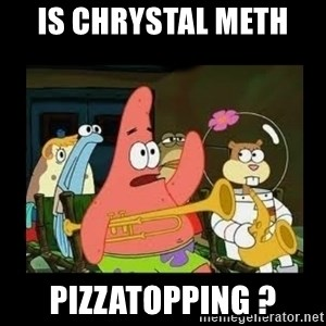 Patrick Star Instrument - Is chrystal meth  Pizzatopping ?
