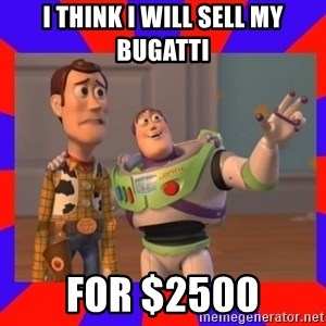 Everywhere - I think i will sell my bugatti for $2500
