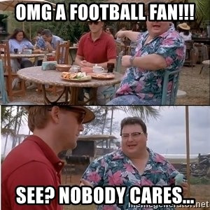 See? Nobody Cares - OMG a football fan!!! See? nobody cares...