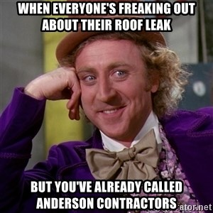 Willy Wonka - When everyone's freaking out about their roof leak But you've already called Anderson Contractors