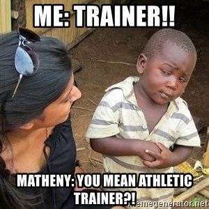 Skeptical 3rd World Kid - Me: Trainer!! Matheny: You mean athletic trainer?!