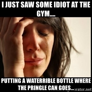 First World Problems - I just saw some idiot at the gym.... Putting a waterrible bottle where the Pringle can goes...