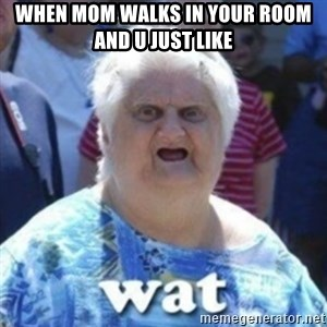 Fat Woman Wat - when mom walks in your room and u just like
