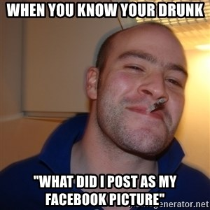"Good Guy Greg - when you know your drunk ""WHAT DID I POST AS MY FACEBOOK PICTURE"""