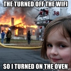 Disaster Girl - The turned off the wifi so i turned on the oven