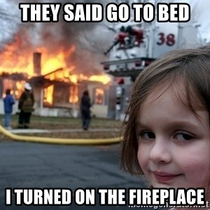 Disaster Girl - They said go to bed I turned on the fireplace